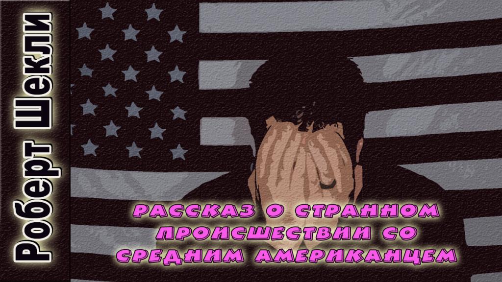 Роберт Шекли «Рассказ о странном происшествии со средним американцем»